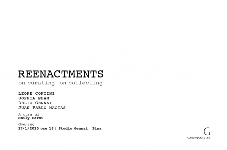 REENACTMENTS On curating on collecting Leone Contini Sophia Eham Delio Gennai  Juan Pablo Macías a cura di Emily Barsi Studio Gennai Via San Bernardo, 6, Pisa  17.1 – 7.2.2015 Opening 17 gennaio 2015 ore 18